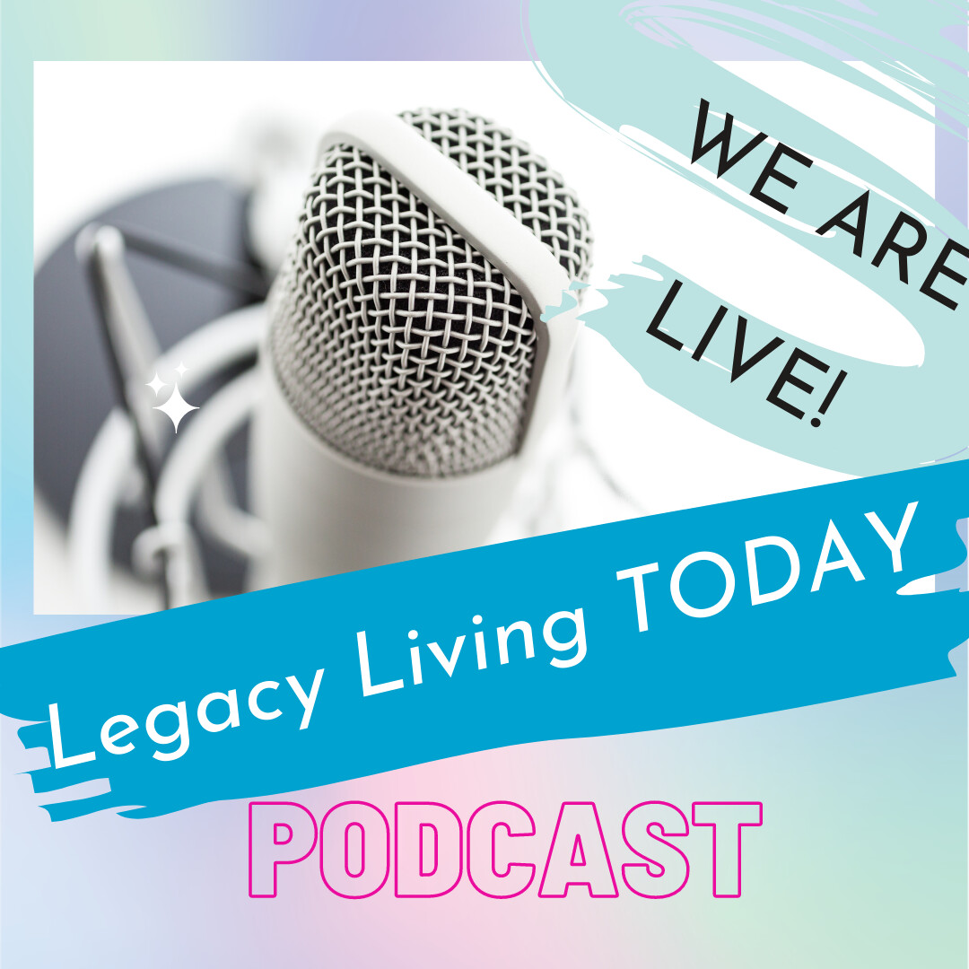 Legacy Living Today Podcast - Exploring the Legacy Life with YOU!