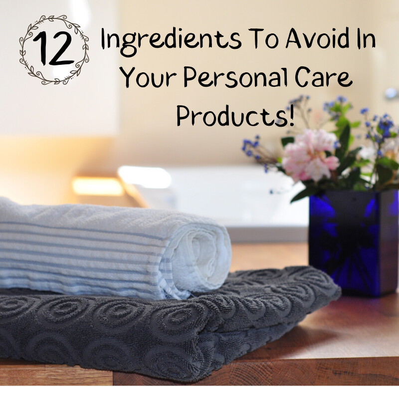12 Ingredients To Avoid In Your Personal Care Products.