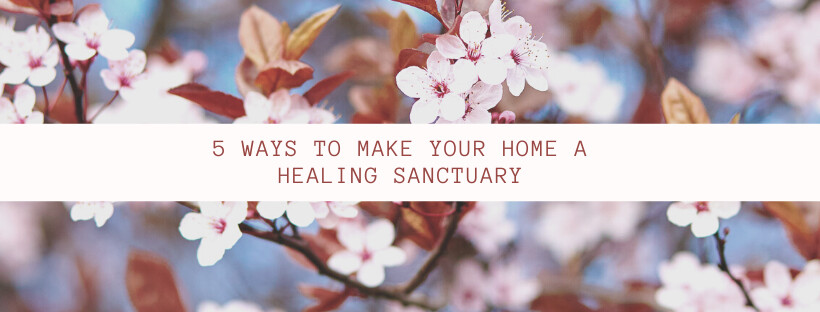 5 WAYS TO MAKE YOUR HOME A HEALING SANCTUARY