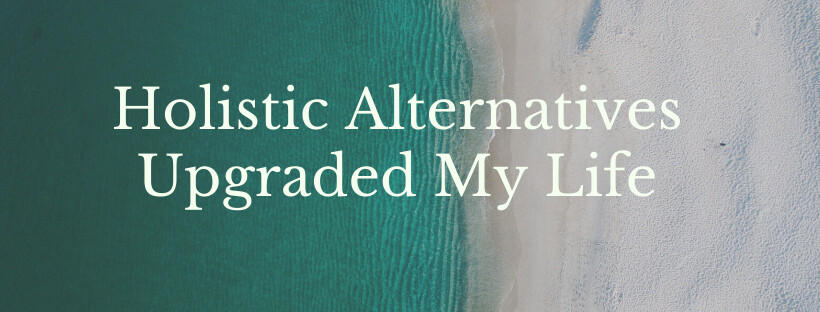 Holistic Alternatives Upgraded My Live