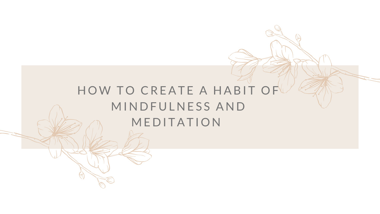 HOW TO CREATE A HABIT OF MINDFULNESS AND MEDITATION
