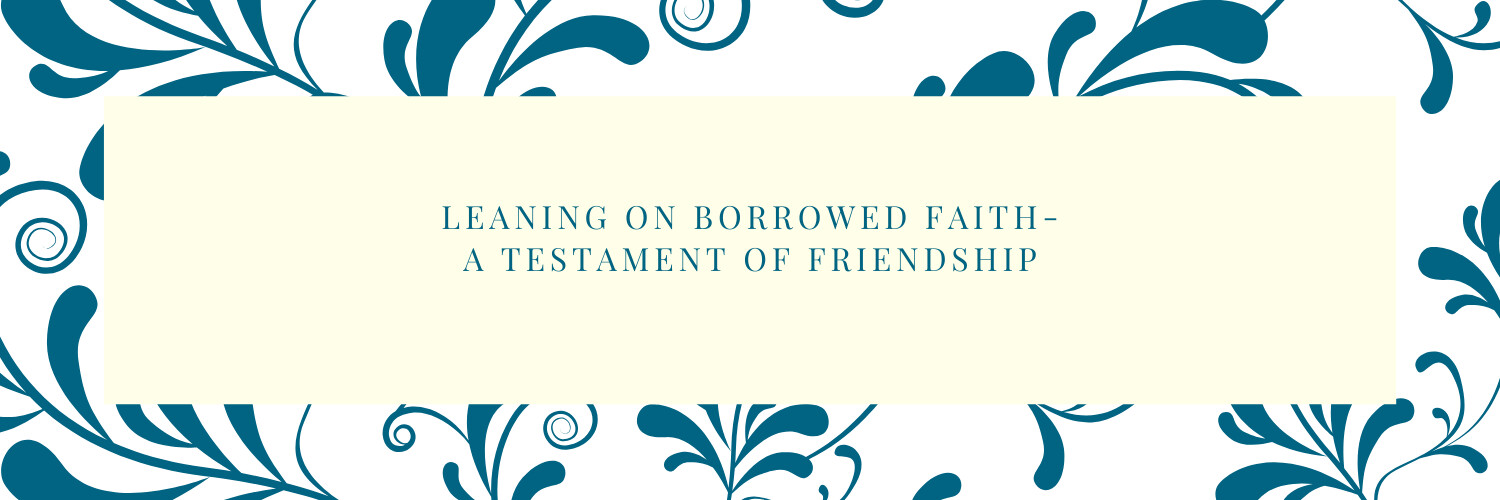 LEANING ON BORROWED FAITH_A TESTAMENT OF FRIENDSHIP