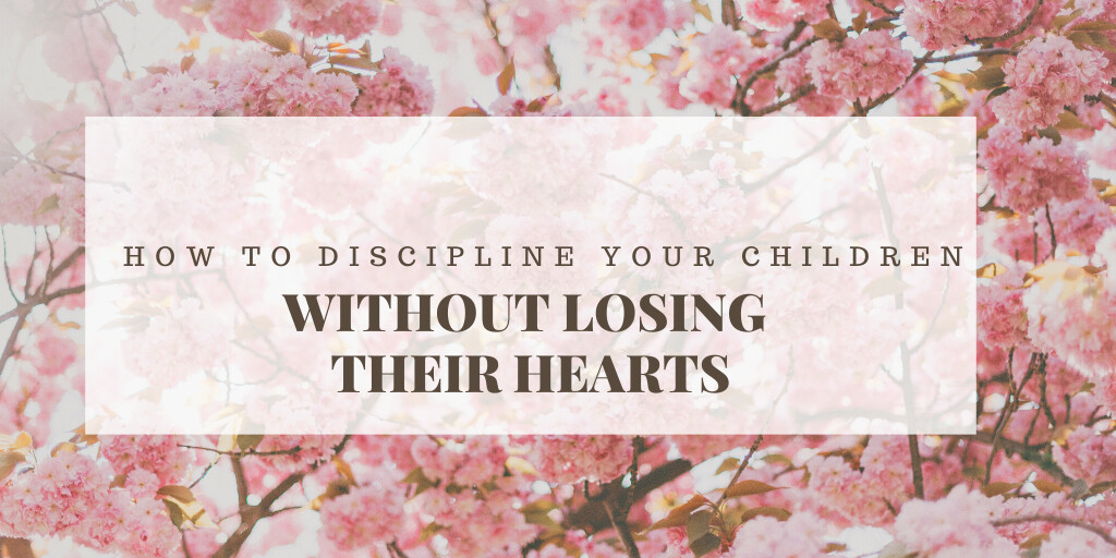 HOW TO DISCIPLINE YOUR CHILDREN WITHOUT LOSING THEIR HEARTS