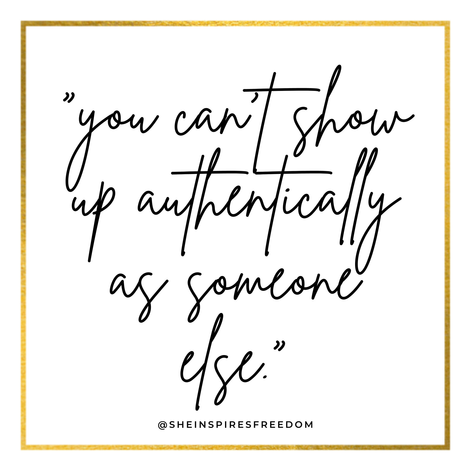 You can't show up authentically as someone else