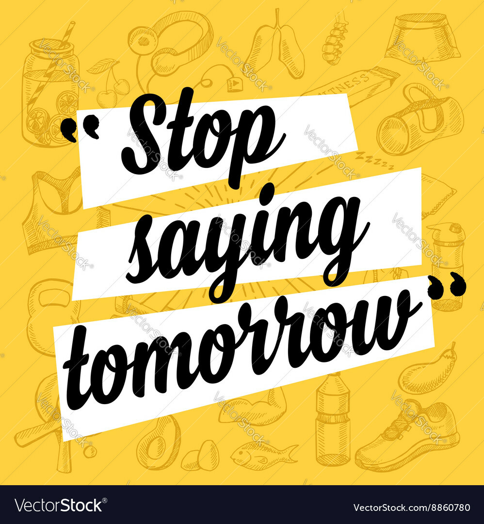 "Stop saying ""tomorrow"""