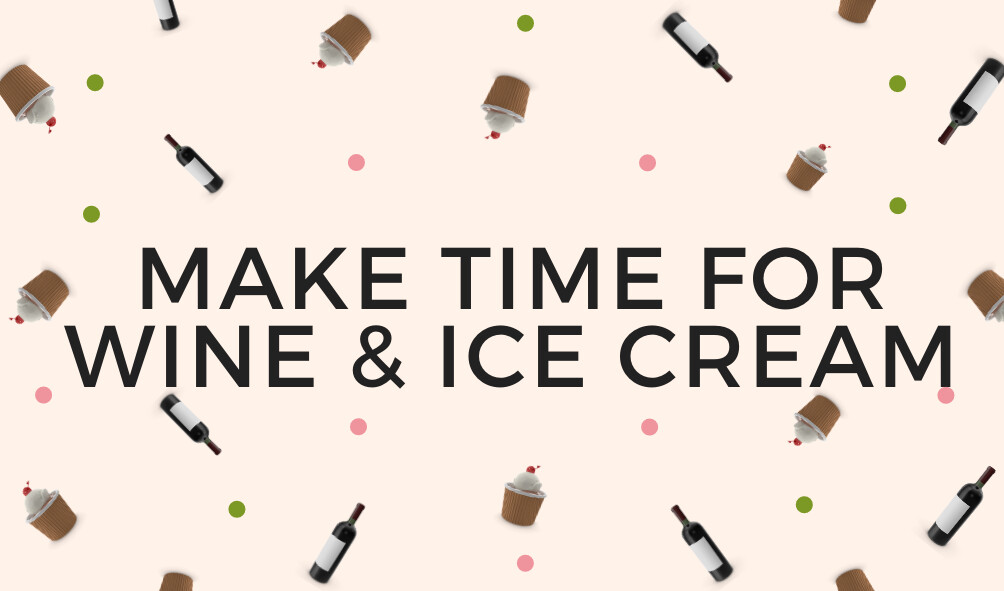 Make Time for Wine & Ice Cream!!