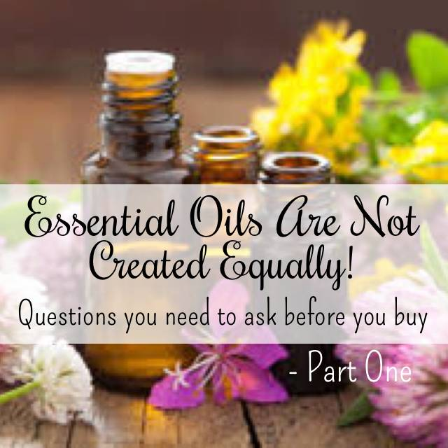 Essential Oils are NOT Created Equally --Questions You Should Ask -Part One
